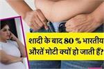 80% औरतें शादी के बाद क्यों हो जाती हैं मोटी? 5 बड़े कारण सुनेंगे तो...