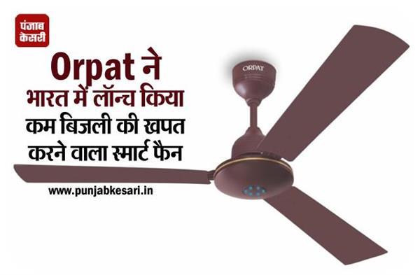 Orpat ने भारत में लॉन्च किया कम बिजली की खपत करने वाला स्मार्ट फैन