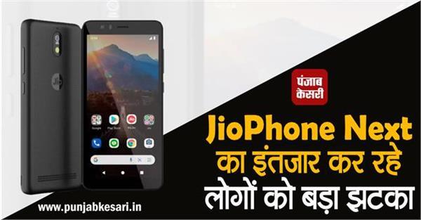 JioPhone Next का इंतजार कर रहे लोगों को बड़ा झटका, दिवाली तक करना होगा इंतजार