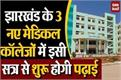 studies start 3 new medical colleges of jharkhand from this session