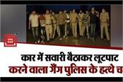noida the gang who robbed a car ride in the hands of the police