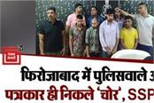 policemen and journalists turned out to be thieves in firozabad