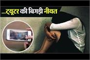 tutor raped a minor girl made video and starts blackmailing