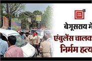 the brutal killing of the ambulance driver of mandal kara in begusarai