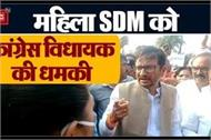 congress mla threatens female sdm if you are not a woman