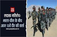 लद्दाख गतिरोध: भारत-चीन के बीच आज होगी 13वें दौर की वार्ता, सेना की वापसी पर रहेगा जोर