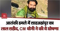 आतंकी हमले में शाहजहांपुर का लाल शहीद, CM योगी ने परिजनों को 50 लाख रुपए व सरकारी नौकरी की घोषणा की
