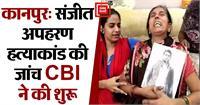 कानपुर: संजीत अपहरण हत्याकांड की जांच शुरू, परिजनों की मांग पुलिस से भी पूछताछ करे CBI