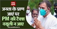 राहुल गांधी ने फिर साधा मोदी पर निशाना, बोले- जनता के प्राण जाएं पर PM की टैक्स वसूली न जाए