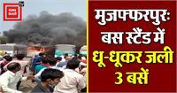 मुजफ्फरपुरः बस स्टैंड में आग लगने से धू-धूकर जली 3 बसें, लोगों में मची अफरा-तफरी