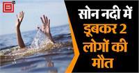 रोहतास में दर्दनाक हादसा....नहाने के दौरान सोन नदी में डूबकर 2 लोगों की मौत