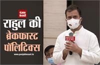 राहुल की ब्रेकफास्ट पॉलिटिक्स: नाश्ते पर पहुंचे कई विपक्षी नेता, AAP और बसपा का किनारा