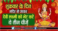 शुक्रवार के दिन मंदिर में जाकर देवी लक्ष्मी को भेंट करें ये तीन चीज़ें
