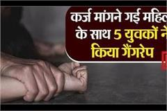 5 youth gang raped with woman who went to ask for loan