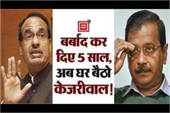 shivraj lashed at kejriwal in delhi said ruined delhi in 5 years