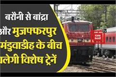 special trains will run between barauni to bandra and muzaffarpur to manduwadih