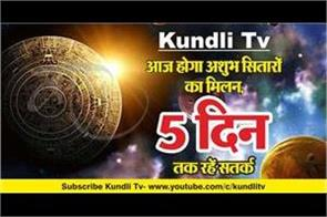 kundli tv today will be the meeting of bad stars stay alert for 5 days