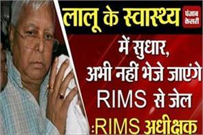 lalu yadav s health improves will not sent rims jail rims superintendent