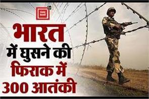 300 terrorists are ready to enter india but loc is trying to enter india