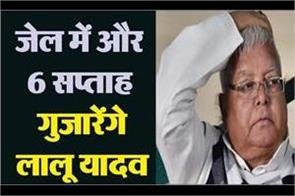 lalu yadav will spend another 6 weeks in jail