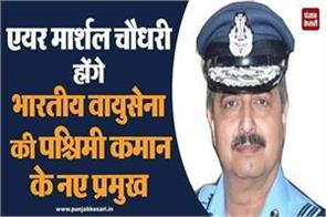 air marshal chaudhary will be the new chief of the western command