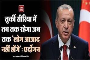 turkey will remain in syria until people are free erdogan