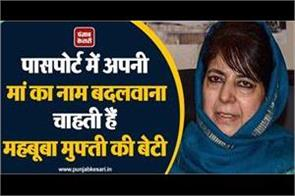 mehbooba mufti s daughter wants to change her mother s name in passport