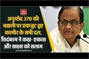 chidambaram said all parties in kashmir united on the restoration of article 370