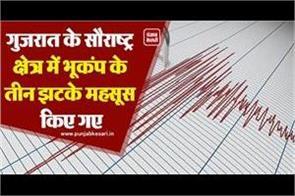 three tremors of earthquake were felt in saurashtra region of gujarat