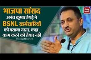 bjp mp anant kumar hegde told traitors bsnl employees said not willing to work