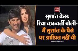 sushant case riya chakraborty said i was not dependent on sushant s money