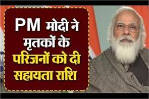 pm modi gave assistance to the families of the dead