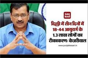 vaccination of 1 3 lakh people aged 18 44 in three days in delhi kejriwal