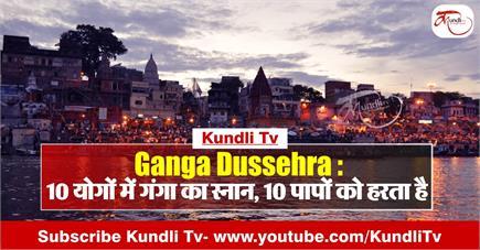 Ganga Dussehra: 10 योगों में गंगा का स्नान, 10 पापों को हरता है