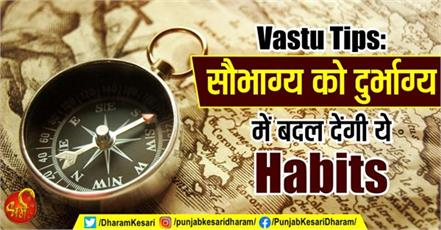 vastu tips these habits will turn good luck into bad luck