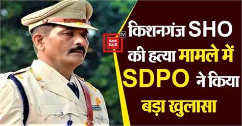 sdpo reveals big in kishanganj sho murder case