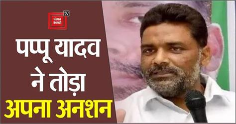 pappu yadav breaks fast after being on hunger strike for 4 days